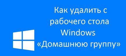 """Aparut eticheta """"home group"""" pe ferestrele de pe desktop, cum să eliminați"""